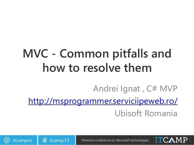 itcampro@ itcamp13# Premium conference on Microsoft technologiesMVC - Common pitfalls andhow to resolve themAndrei Ignat ,...
