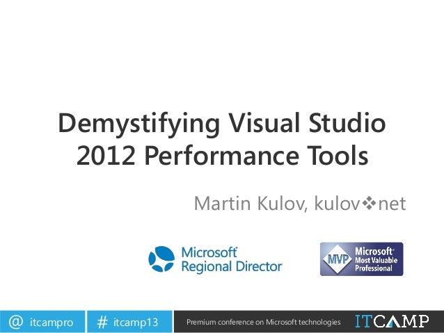 itcampro@ itcamp13# Premium conference on Microsoft technologiesDemystifying Visual Studio2012 Performance ToolsMartin Kul...
