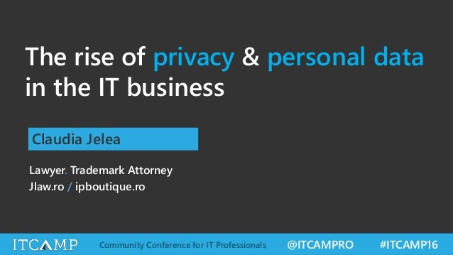 @ITCAMPRO #ITCAMP16Community Conference for IT Professionals The rise of privacy & personal data in the IT business Claudi...