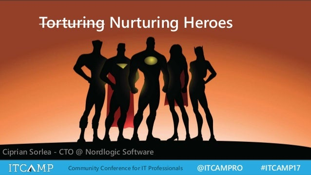 @ITCAMPRO #ITCAMP17Community Conference for IT Professionals Torturing Nurturing Heroes Ciprian Sorlea - CTO @ Nordlogic S...
