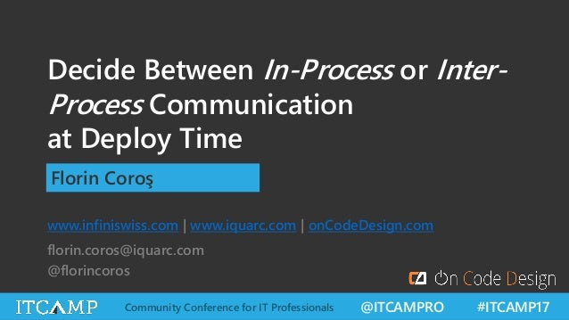 @ITCAMPRO #ITCAMP17Community Conference for IT Professionals Decide Between In-Process or Inter- Process Communication at ...