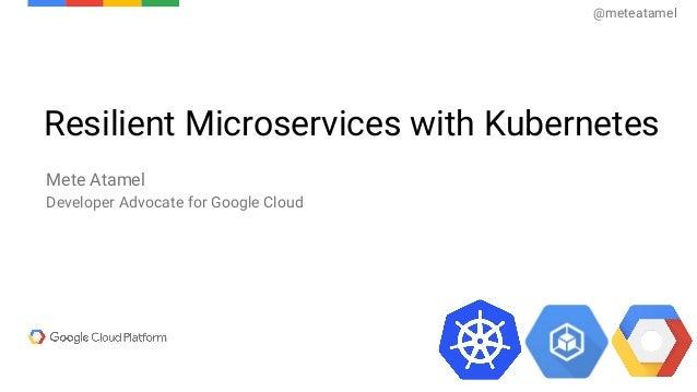 Resilient Microservices with Kubernetes Mete Atamel Developer Advocate for Google Cloud @meteatamel