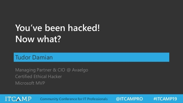 @ITCAMPRO #ITCAMP19Community Conference for IT Professionals You've been hacked! Now what? Tudor Damian Managing Partner &...
