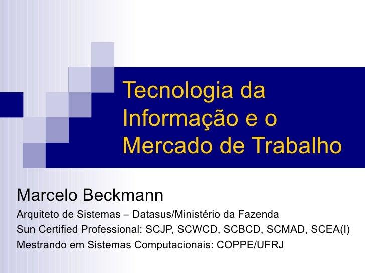 Tecnologia da Informação e o Mercado de Trabalho Marcelo Beckmann Arquiteto de Sistemas – Datasus/Ministério da Fazenda Su...