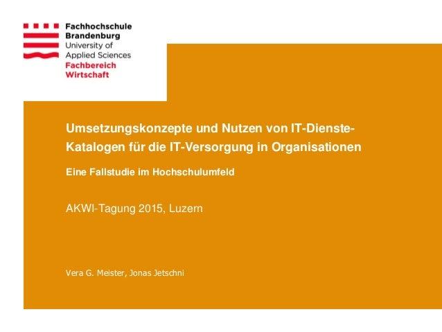 Umsetzungskonzepte und Nutzen von IT-Dienste- Katalogen für die IT-Versorgung in Organisationen Vera G. Meister, Jonas Jet...