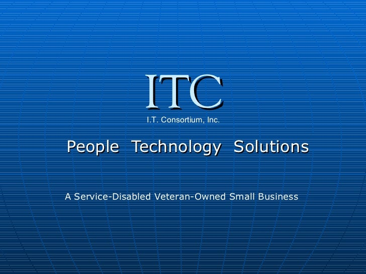 People  Technology  Solutions ITC I.T. Consortium, Inc. A Service-Disabled Veteran-Owned Small Business