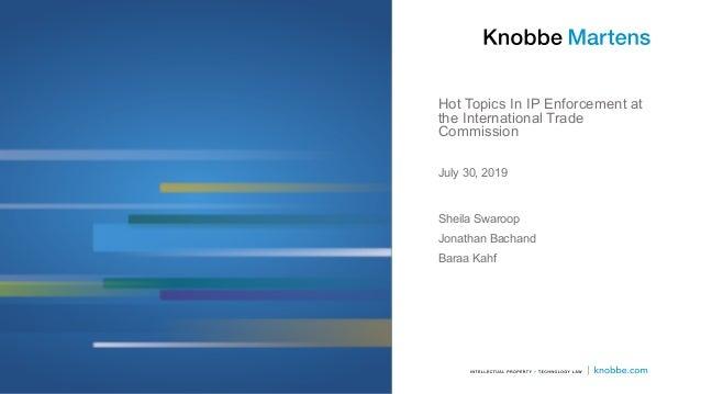 Hot Topics In IP Enforcement at the International Trade Commission Sheila Swaroop Jonathan Bachand Baraa Kahf July 30, 2019