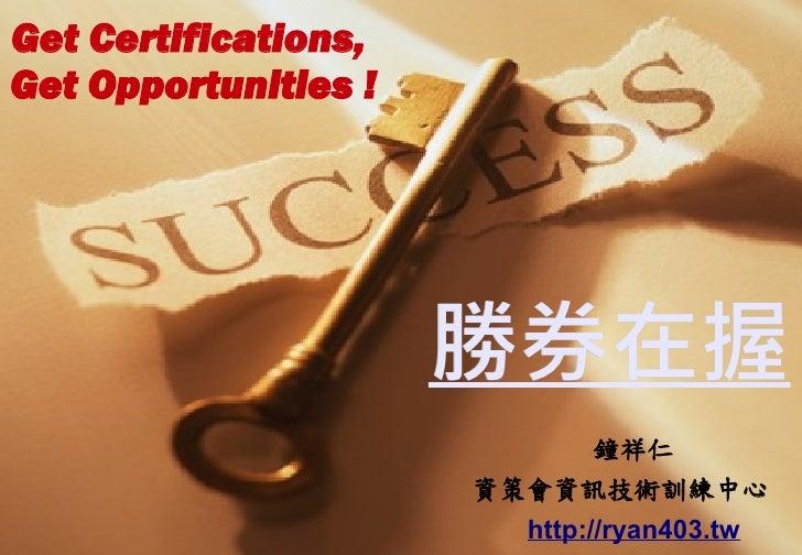 勝券在握 鐘祥仁 資策會資訊技術訓練中心  http://ryan403.tw Get Certifications,  Get O pportunities !