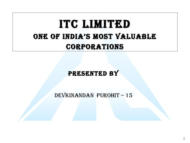 1 ITC LImITedITC LImITed One Of IndIa's mOsT VaLuabLeOne Of IndIa's mOsT VaLuabLe COrpOraTIOnsCOrpOraTIOns presenTed bY de...
