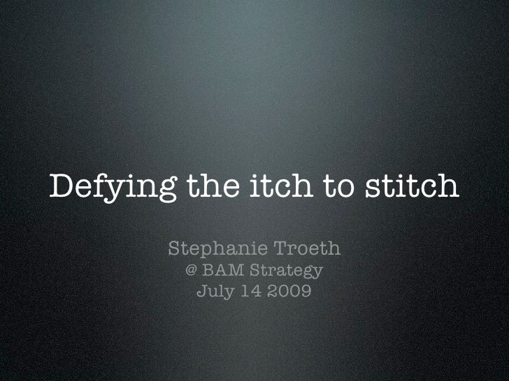Defying the itch to stitch        Stephanie Troeth         @ BAM Strategy          July 14 2009