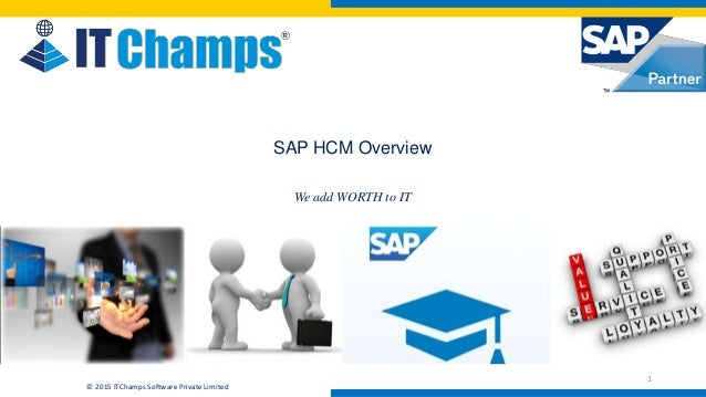 info@itchamps.com | www.itchamps.com © 2015 ITChamps Software Private Limited SAP HCM Overview We add WORTH to IT 1