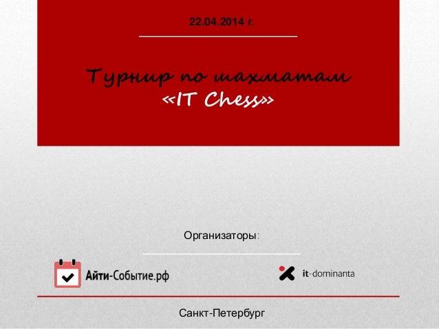 Организаторы: Турнир по шахматам «IT Chess» 22.04.2014 г. Санкт-Петербург