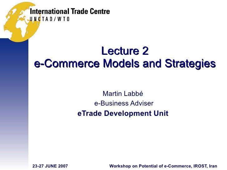 Lecture 2 e-Commerce Models and Strategies Martin Labbé e-Business Adviser eTrade Development Unit