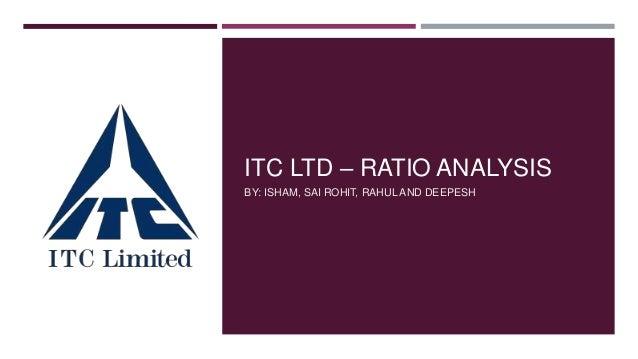 ITC LTD – RATIO ANALYSIS BY: ISHAM, SAI ROHIT, RAHUL AND DEEPESH
