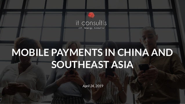 MOBILE PAYMENTS IN CHINA AND SOUTHEAST ASIA April 24, 2019