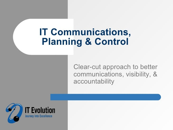 IT Communications, Planning & Control Clear-cut approach to better communications, visibility, & accountability