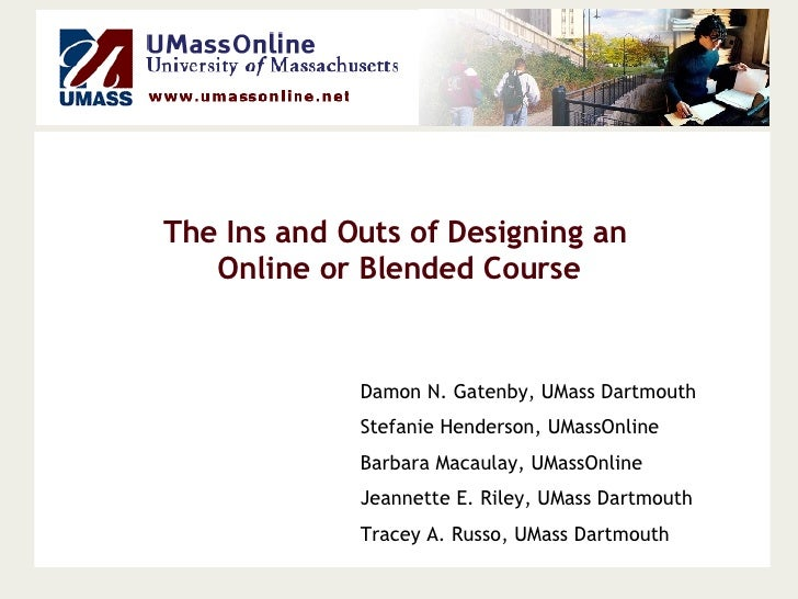 The Ins and Outs of Designing an  Online or Blended Course Damon N. Gatenby, UMass Dartmouth Stefanie Henderson, UMassOnli...