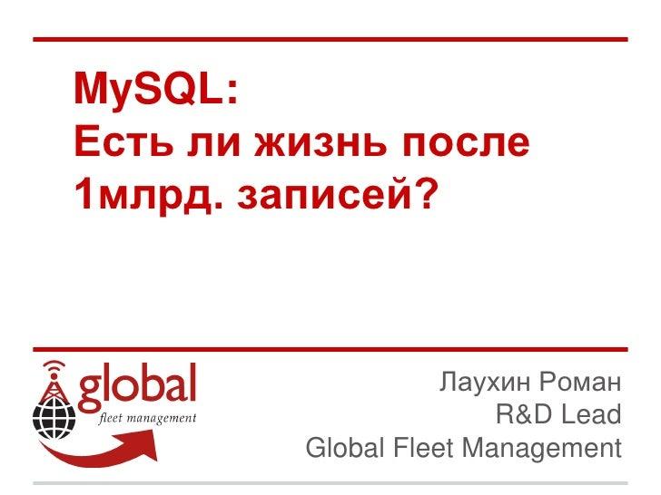 MySQL:Есть ли жизнь после1млрд. записей?                    Лаухин Роман                        R&D Lead         Global Fl...