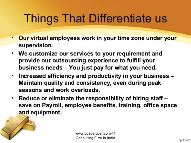 Things That Differentiate us • Our virtual employees work in your time zone under your supervision. • We customize our ser...
