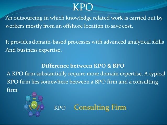 KPO An outsourcing in which knowledge related work is carried out by workers mostly from an offshore location to save cost...