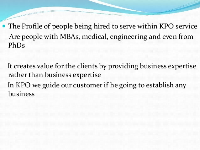  The Profile of people being hired to serve within KPO service Are people with MBAs, medical, engineering and even from P...