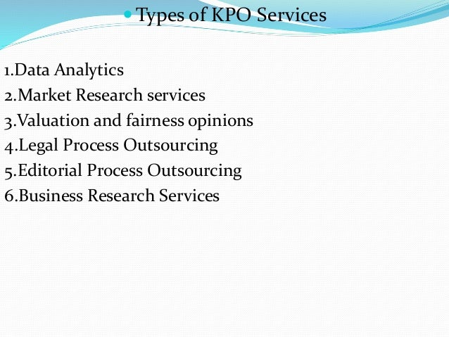  Types of KPO Services 1.Data Analytics 2.Market Research services 3.Valuation and fairness opinions 4.Legal Process Outs...