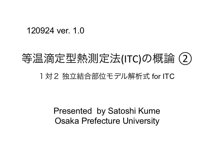 120924 ver. 1.0等温滴定型熱測定法(ITC)の概論 ②    1対2 独立結合部位モデル解析式 for ITC       Presented by Satoshi Kume       Osaka Prefecture Un...