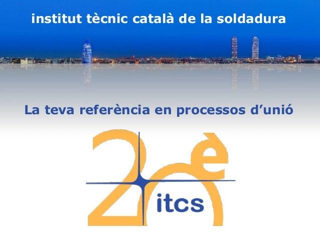 institut tècnic català de la soldadura La teva referència en processos d'unió