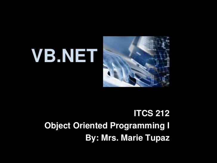 VB.NET                      ITCS 212 Object Oriented Programming I           By: Mrs. Marie Tupaz