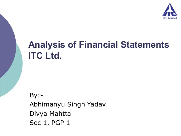 Analysis of Financial Statements ITC Ltd.  By:Abhimanyu Singh Yadav Divya Mahtta Sec 1, PGP 1