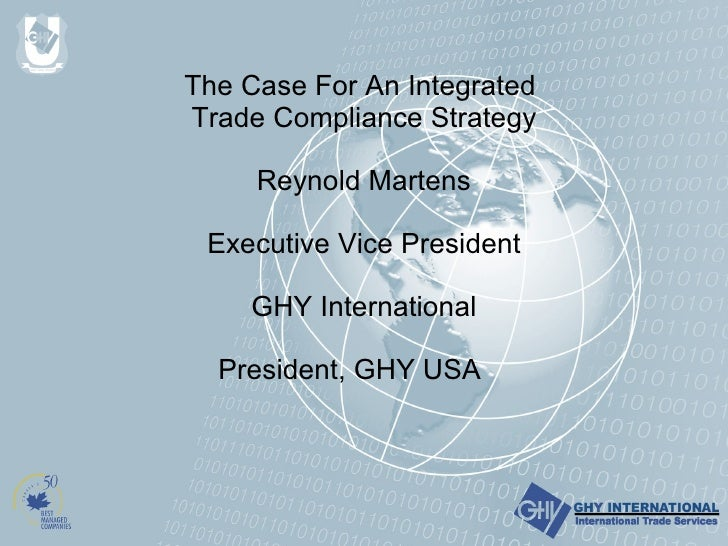 The Case For An Integrated  Trade Compliance Strategy Reynold Martens   Executive Vice President GHY International Preside...