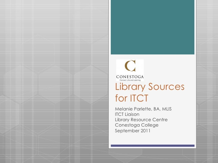 Library Sources for ITCT Melanie Parlette, BA, MLIS ITCT Liaison Library Resource Centre Conestoga College September 2011