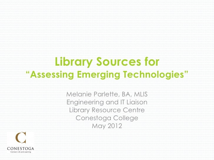 "Library Sources for""Assessing Emerging Technologies""        Melanie Parlette, BA, MLIS        Engineering and IT Liaison  ..."
