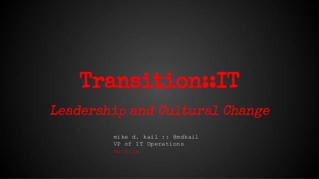 Transition::IT Leadership and Cultural Change mike d. kail :: @mdkail VP of IT Operations Netflix