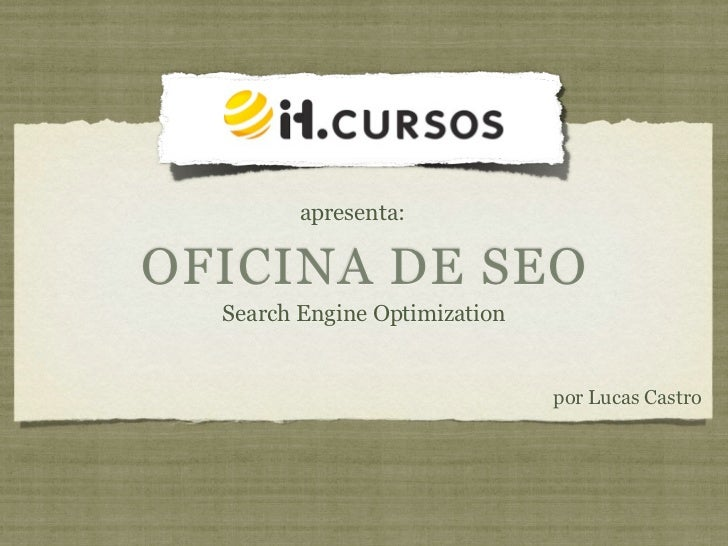 apresenta:OFICINA DE SEO  Search Engine Optimization                               por Lucas Castro