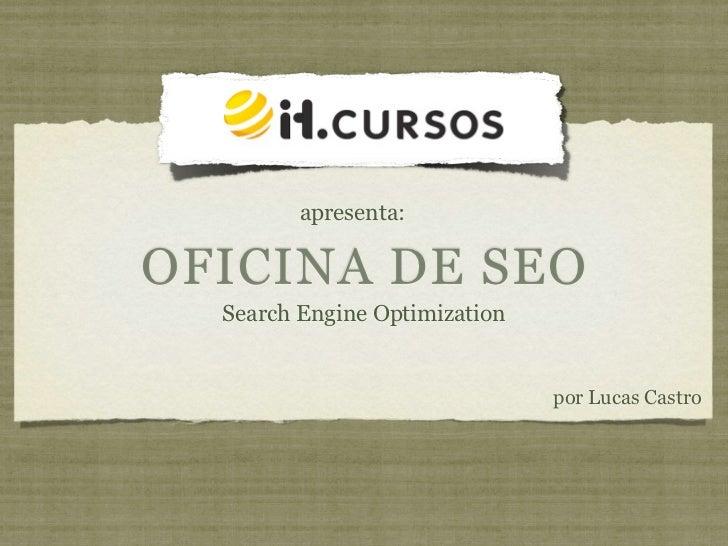 apresenta:OFICINA DE SEO  Search Engine Optimization                               por Lucas Castro