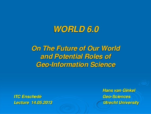 WORLD 6.0On The Future of Our Worldand Potential Roles ofGeo-Information ScienceHans van GinkelITC Enschedé Geo-SciencesLe...