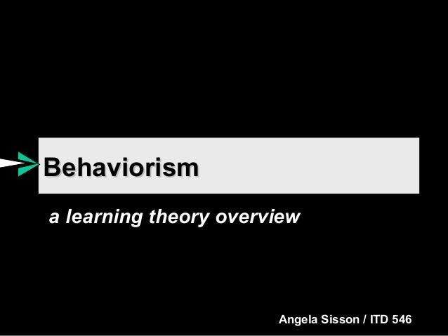 Behaviorism a learning theory overview  Angela Sisson / ITD 546