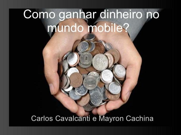 Como ganhar dinheiro no   mundo mobile? Carlos Cavalcanti e Mayron Cachina