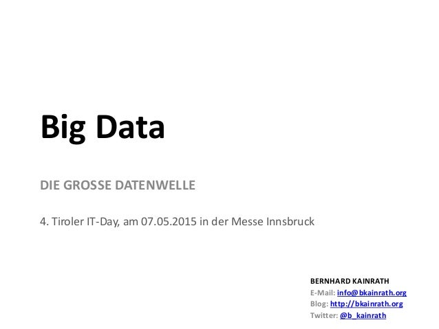 DIE GROSSE DATENWELLE 4. Tiroler IT-Day, am 07.05.2015 in der Messe Innsbruck Big Data BERNHARD KAINRATH E-Mail: info@bkai...