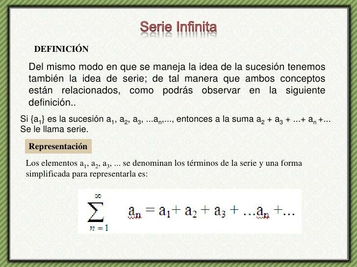 Serie Infinita<br />DEFINICIÓN<br />Del mismo modo en que se maneja la idea de la sucesión tenemos también la idea de seri...
