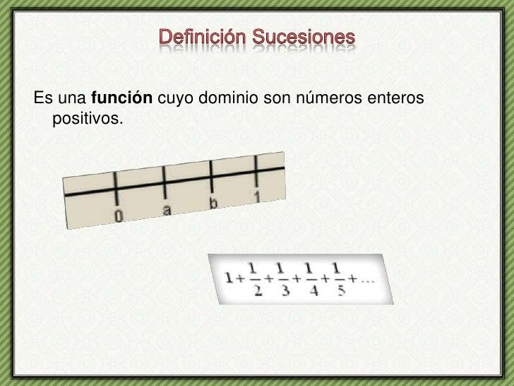 Definición Sucesiones<br />Es una función cuyo dominio son números enteros positivos.<br />