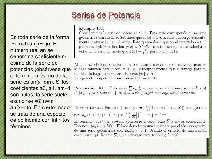 Series de Potencia<br />Es toda serie de la forma ∞Σ n=0 an(x−c)n. El número real an se denomina coeficiente n-ésimo de la...