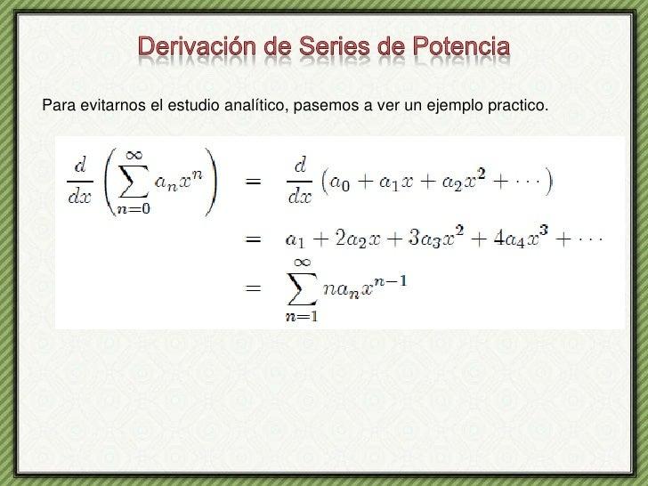 Derivación de Series de Potencia<br />Para evitarnos el estudio analítico, pasemos a ver un ejemplo practico.<br />