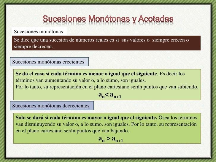 Sucesiones Monótonas y Acotadas<br />Sucesiones monótonas <br />Se dice que una sucesión de números reales es si  sus valo...