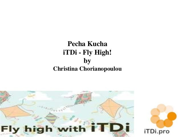 Pecha Kucha  iTDi - Fly High!  by  Christina Chorianopoulou