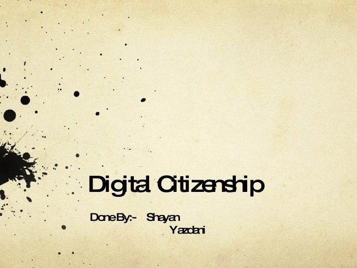 Digital Citizenship Done By:-  Shayan   Yazdani
