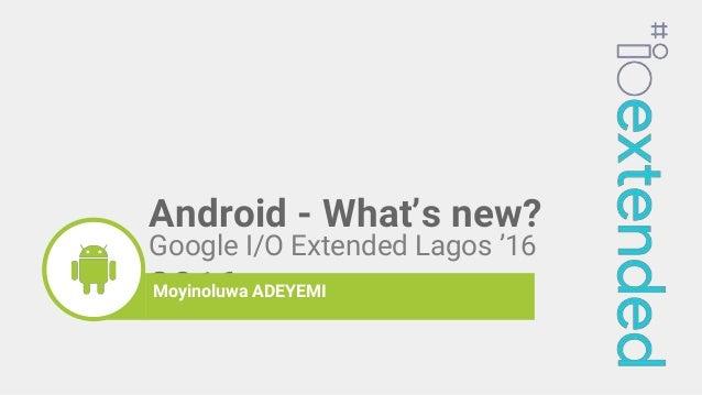Google I/O Extended Lagos '16 2016moyinoluwaMoyinoluwa ADEYEMI Android - What's new?