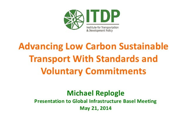 Advancing Low Carbon Sustainable Transport With Standards and Voluntary Commitments Michael Replogle Presentation to Globa...