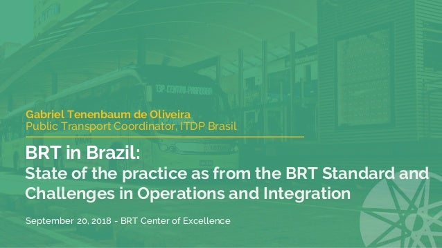 BRT in Brazil: State of the practice as from the BRT Standard and Challenges in Operations and Integration Gabriel Tenenba...